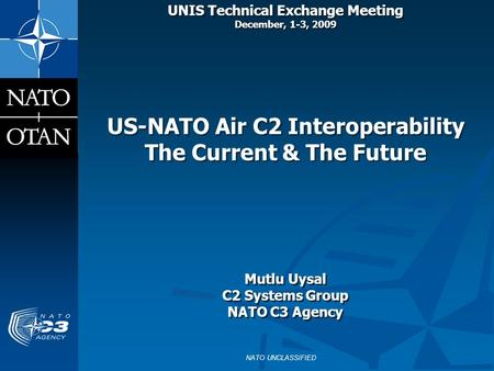 UNIS Technical Exchange Meeting December, 1-3, 2009 US-NATO Air C2 Interoperability The Current & The Future Mutlu Uysal C2 Systems Group NATO.