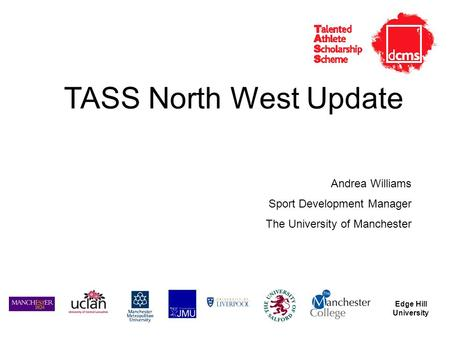 Edge Hill University TASS North West Update Andrea Williams Sport Development Manager The University of Manchester.