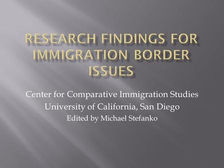 Center for Comparative Immigration Studies University of California, San Diego Edited by Michael Stefanko.