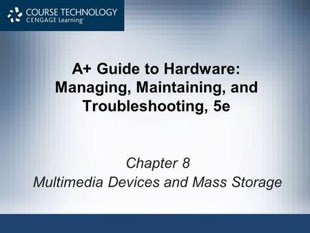 A+ Guide to Hardware: Managing, Maintaining, and Troubleshooting, 5e Chapter 8 Multimedia Devices and Mass Storage.