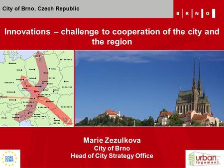 Marie Zezulkova City of Brno Head of City Strategy Office Innovations – challenge to cooperation of the city and the region City of Brno, Czech Republic.