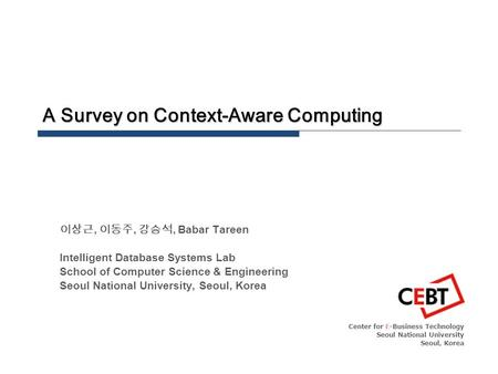 A Survey on Context-Aware Computing Center for E-Business Technology Seoul National University Seoul, Korea 이상근, 이동주, 강승석, Babar Tareen Intelligent Database.
