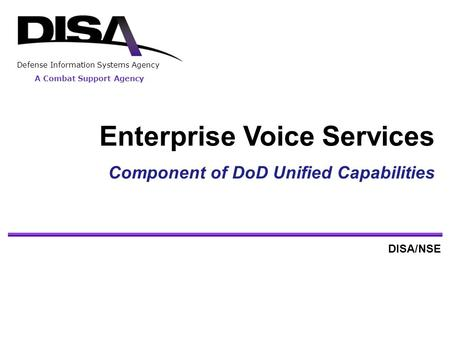A Combat Support Agency Defense Information Systems Agency Enterprise Voice Services Component of <strong>DoD</strong> Unified Capabilities DISA/NSE.
