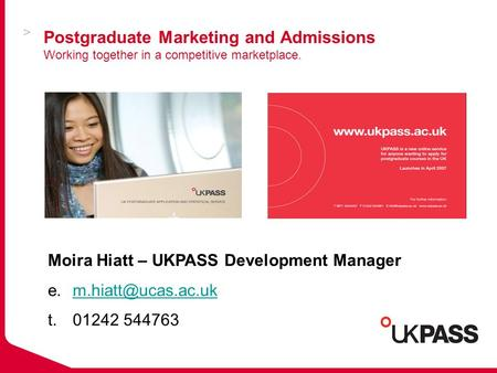 Postgraduate Marketing and Admissions Working together in a competitive marketplace. Moira Hiatt – UKPASS Development Manager