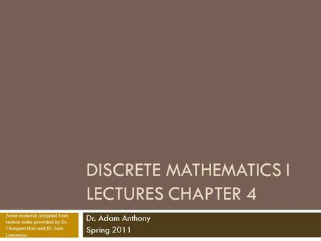 DISCRETE MATHEMATICS I LECTURES CHAPTER 4 Dr. Adam Anthony Spring 2011 Some material adapted from lecture notes provided by Dr. Chungsim Han and Dr. Sam.
