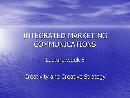 INTEGRATED MARKETING COMMUNICATIONS Lecture week 6 Creativity and Creative Strategy.