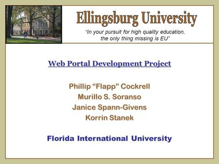"Web Portal Development Project Phillip ""Flapp"" Cockrell Murillo S. Soranso Janice Spann-Givens Korrin Stanek Florida International University ""In your."