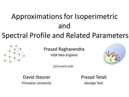 Approximations for Isoperimetric and Spectral Profile and Related Parameters Prasad Raghavendra MSR New England S David Steurer Princeton University Prasad.