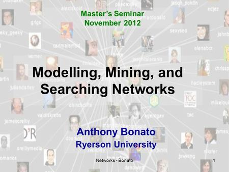 Networks - Bonato1 Modelling, Mining, and Searching Networks Anthony Bonato Ryerson University Master's Seminar November 2012.