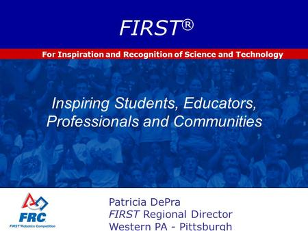 For Inspiration and Recognition of Science and Technology FIRST ® Inspiring Students, Educators, Professionals and Communities Patricia DePra FIRST Regional.