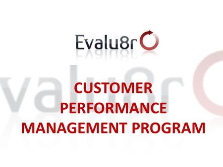 CUSTOMER PERFORMANCE MANAGEMENT PROGRAM 1. 1. WHAT IS IT ALL ABOUT? Evalu8r is an Operational Management Tool that enables business to successfully retain,