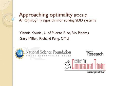 Approaching optimality [FOCS10] An O(mlog 2 n) algorithm for solving SDD systems Yiannis Koutis, U of Puerto Rico, Rio Piedras Gary Miller, Richard Peng,