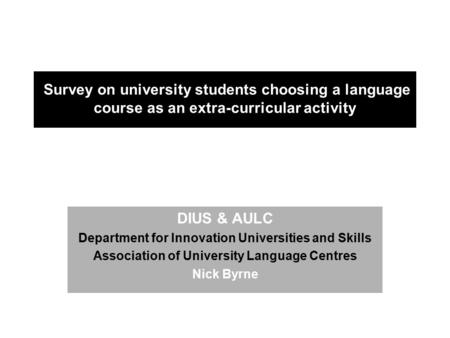 Survey on university students choosing a language course as an extra-curricular activity DIUS & AULC Department for Innovation Universities and Skills.