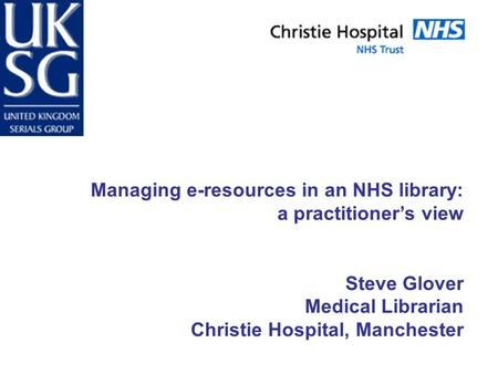 Managing e-resources in an NHS library: a practitioner's view Steve Glover Medical Librarian Christie Hospital, Manchester.