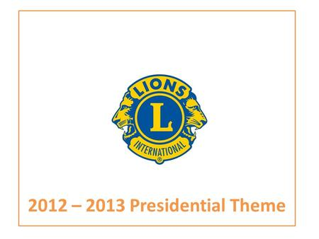 2012 – 2013 Presidential Theme. THEME 'In a World of Service' LIONS CLUBS INTERNATIONAL PRESIDENT 2012 – 2013 WAYNE A. MADDEN 2.