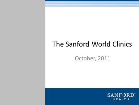 The Sanford World Clinics October, 2011. Brief History 116-year history with foundations in Sioux Falls, South Dakota and Fargo, North Dakota Sanford.