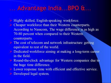 … Advantage India … BPO & …  Highly skilled, English-speaking workforce.  Cheaper workforce than their Western counterparts. According to Nasscom, The.