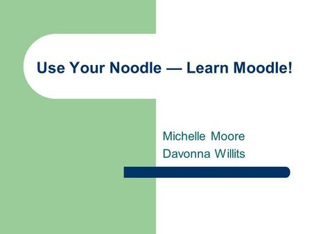 Use Your Noodle — Learn Moodle! Michelle Moore Davonna Willits.