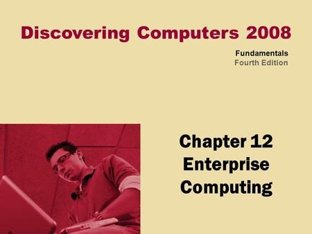 Discovering Computers 2008 Fundamentals Fourth Edition Chapter 12 Enterprise Computing.