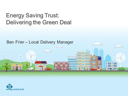 Energy Saving Trust: Delivering the Green Deal Ben Frier – Local Delivery Manager.