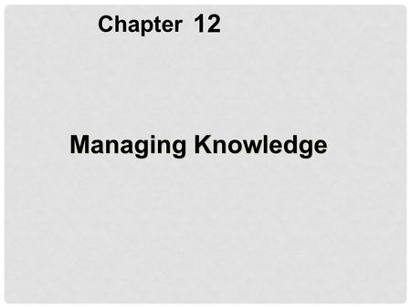 Chapter 12 Managing Knowledge.