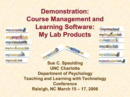 Demonstration: Course Management and Learning Software: My Lab Products Sue C. Spaulding UNC Charlotte Department of Psychology Teaching and Learning with.