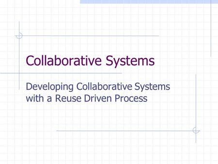 Collaborative Systems Developing Collaborative Systems with a Reuse Driven Process.