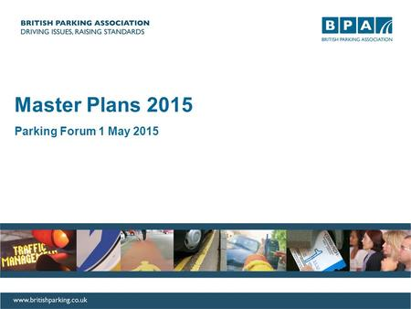 Master Plans 2015 Parking Forum 1 May 2015. How it all started First launched in 2010 Product of the first Parking Summit Debate resulted in series of.