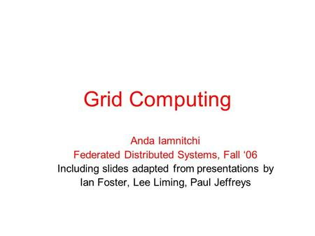 Grid Computing Anda Iamnitchi Federated Distributed Systems, Fall '06 Including slides adapted from presentations by Ian Foster, Lee Liming, Paul Jeffreys.