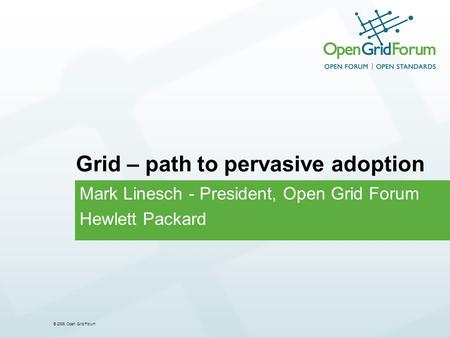 © 2006 Open Grid Forum Grid – path to pervasive adoption Mark Linesch - President, Open Grid Forum Hewlett Packard.