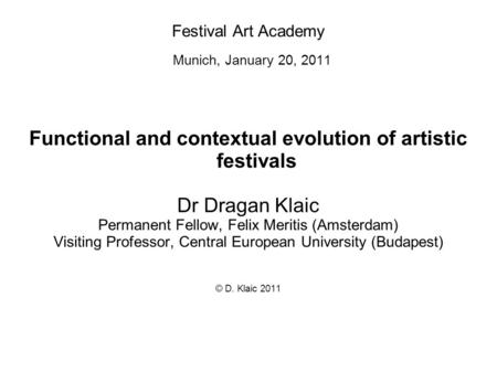 Festival Art Academy Munich, January 20, 2011 Functional and contextual evolution of artistic festivals Dr Dragan Klaic Permanent Fellow, Felix Meritis.