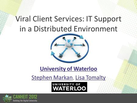 Viral Client Services: IT Support in a Distributed Environment University of Waterloo Stephen MarkanStephen Markan, Lisa TomaltyLisa Tomalty.