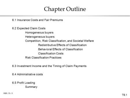T6.1 H&N, Ch. 6 Chapter Outline 6.1Insurance Costs and Fair Premiums 6.2Expected Claim Costs Homogeneous buyers Heterogeneous buyers Competition, Risk.