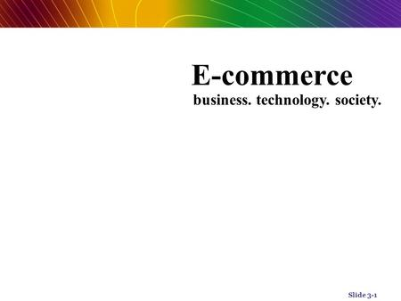 Slide 3-1 E-commerce business. technology. society. Fifth Edition.