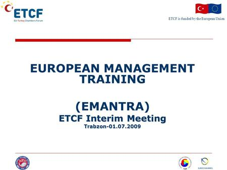 ETCF is funded by the European Union Turkish Chamber's Logo EUROPEAN MANAGEMENT TRAINING (EMANTRA) ETCF Interim Meeting Trabzon-01.07.2009.