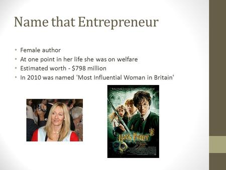 Name that Entrepreneur Female author At one point in her life she was on welfare Estimated worth - $798 million In 2010 was named 'Most Influential Woman.