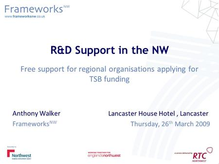 R&D Support in the NW Free support for regional organisations applying for TSB funding Anthony Walker Frameworks NW Lancaster House Hotel, Lancaster Thursday,