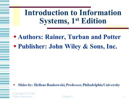 Copyright 2007 John Wiley & Sons, Inc. Chapter 31 Introduction to Information Systems, 1 st Edition  Authors: Rainer, Turban and Potter  Publisher: John.