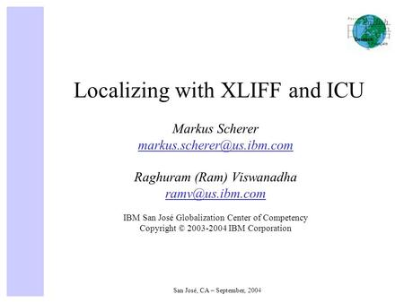 San José, CA – September, 2004 Localizing with XLIFF and ICU Markus Scherer Raghuram (Ram) Viswanadha IBM San.