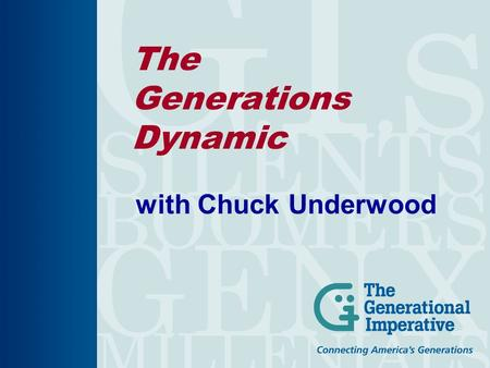 The Generations Dynamic with Chuck Underwood. The Generations Dynamic Formative Years Mold Core Values. 5 Living Generations. Values & Attitudes Guide.