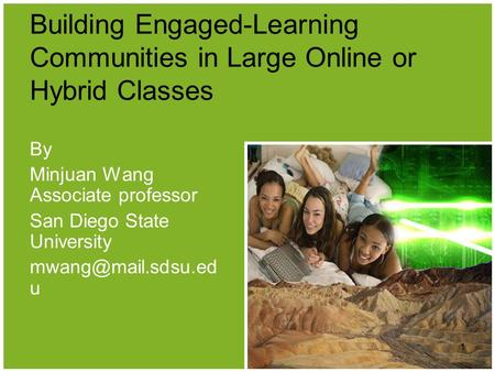 Building Engaged-Learning Communities in Large Online or Hybrid Classes By Minjuan Wang Associate professor San Diego State University