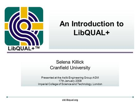 LibQUAL+™ old.libqual.org An Introduction to LibQUAL+ Selena Killick Cranfield University Presented at the Aslib Engineering Group AGM 17th January 2008.
