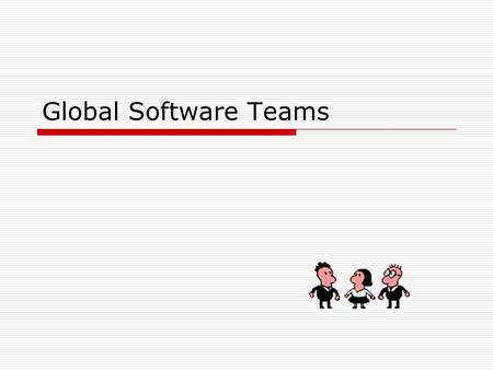 "Global Software Teams. Sources – Handout Readings  Carmel ""Global Software Teams""  Alexander ""Virtual Teams Going Global""  Geber ""Virtual Teams"" "