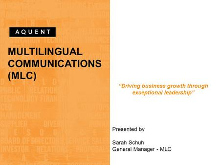 "MULTILINGUAL COMMUNICATIONS (MLC) ""Driving business growth through exceptional leadership"" Presented by Sarah Schuh General Manager - MLC."