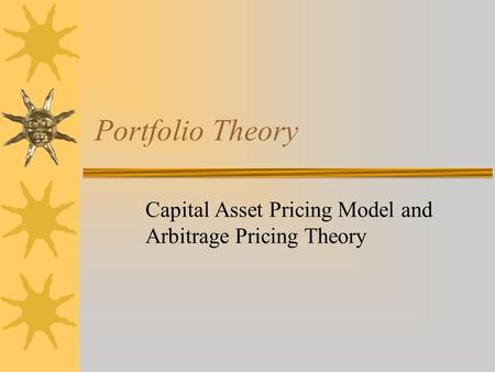 Portfolio Theory Capital Asset Pricing Model and Arbitrage Pricing Theory.