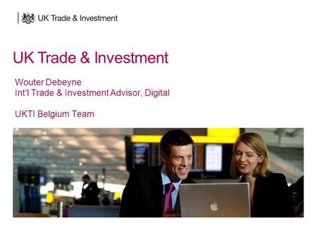 UK Trade & Investment Wouter Debeyne Int'l Trade & Investment Advisor, Digital UKTI Belgium Team UK Trade & Investment.