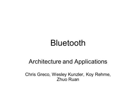 Bluetooth Architecture and Applications Chris Greco, Wesley Kunzler, Koy Rehme, Zhuo Ruan.