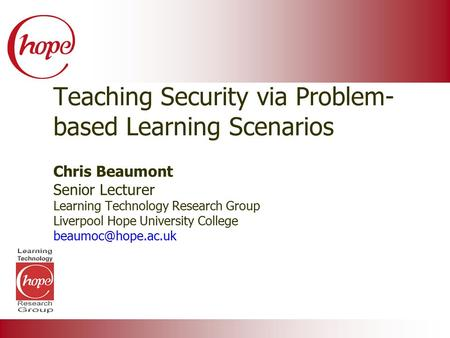Teaching Security via Problem- based Learning Scenarios Chris Beaumont Senior Lecturer Learning Technology Research Group Liverpool Hope University College.