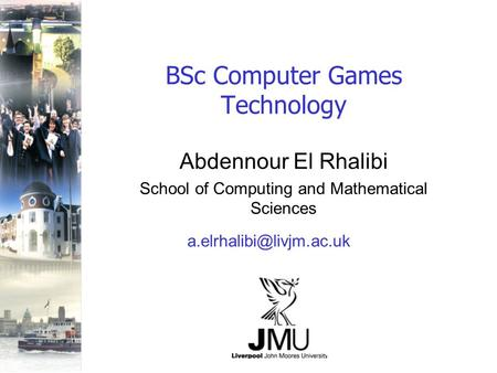 BSc Computer Games Technology Abdennour El Rhalibi School of Computing and Mathematical Sciences