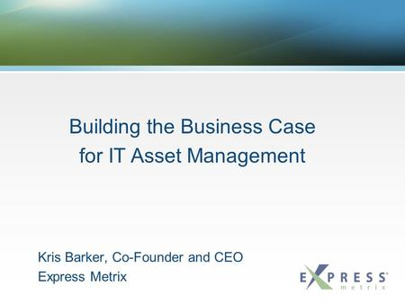 Kris Barker, Co-Founder and CEO Express Metrix Building the Business Case for IT Asset Management.